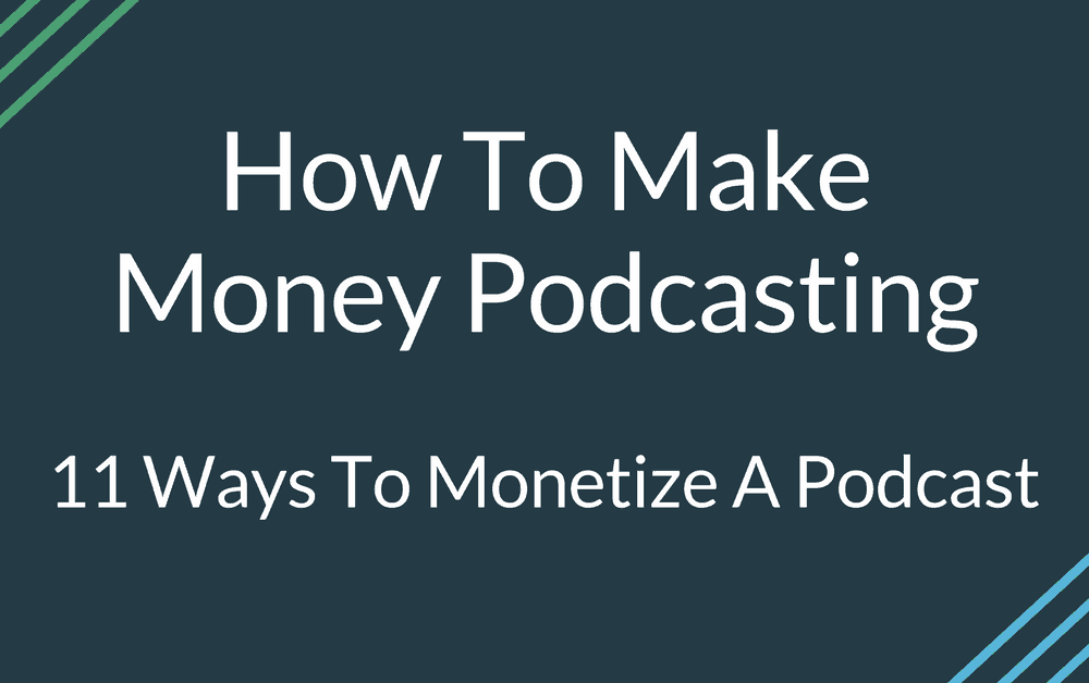 How To Make Money Podcasting: 11 Ways To Monetize A Podcast